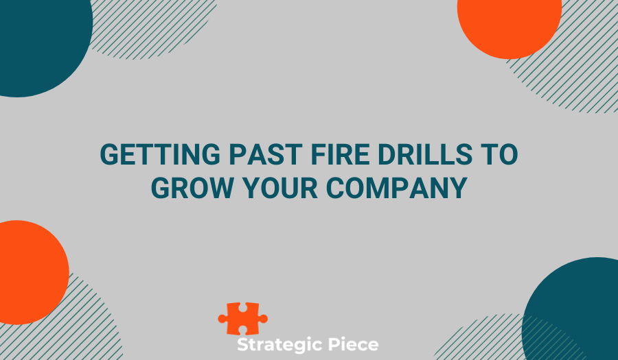 Getting Past Fire Drills to Grow your Company
