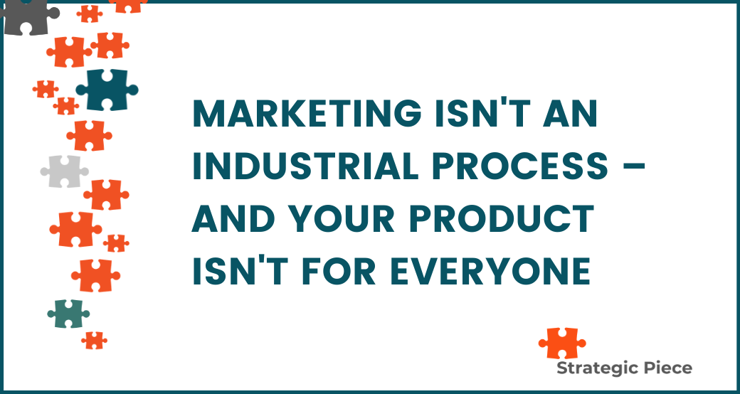 Marketing Isn't An Industrial Process & Your Product Isn't For Everyone